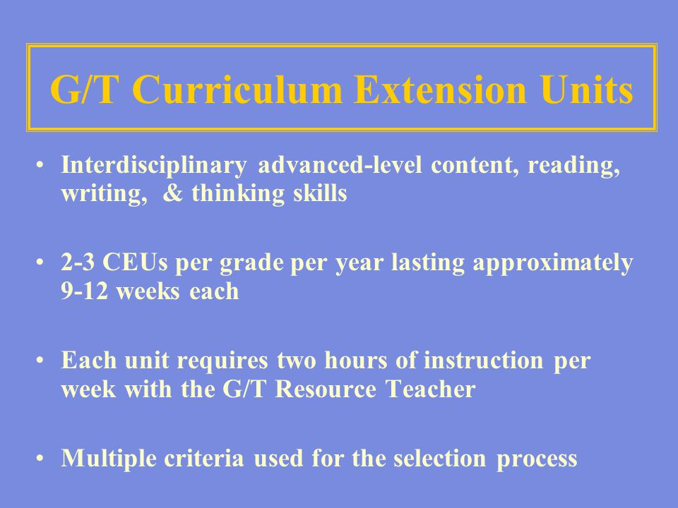 G/T Curriculum Extension Units Interdisciplinary advanced-level content, reading, writing, & thinking skills 2-3 CEUs per grade per year lasting appro