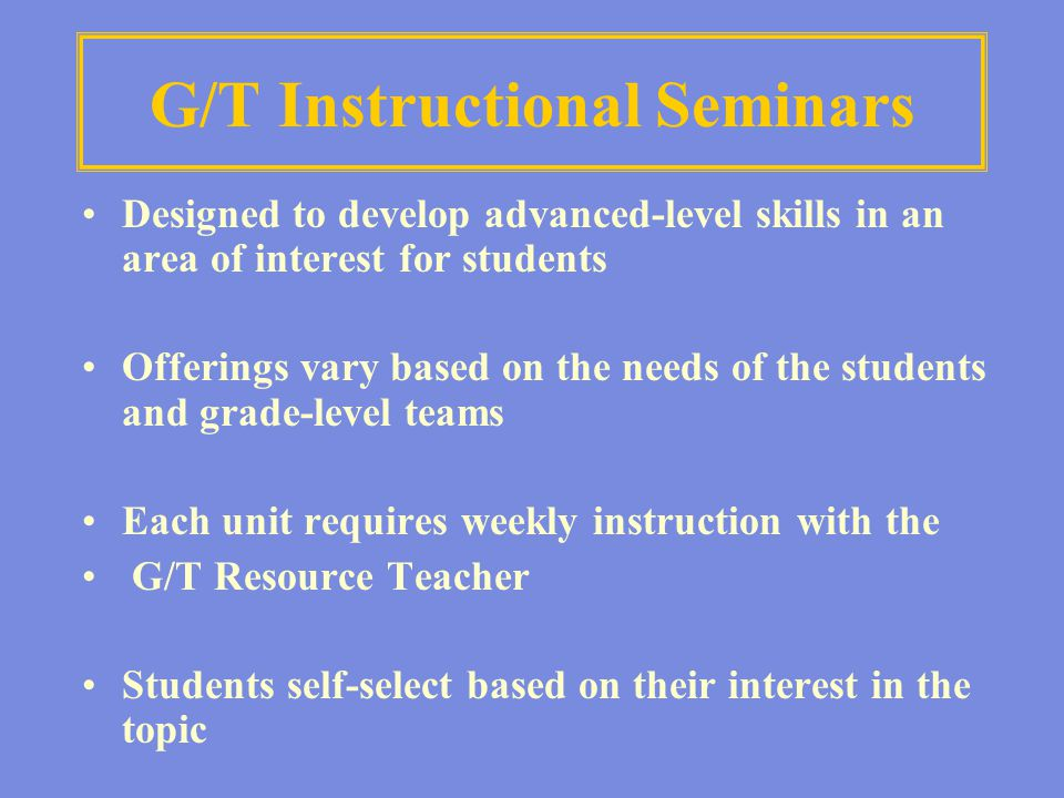 G/T Instructional Seminars Designed to develop advanced-level skills in an area of interest for students Offerings vary based on the needs of the stud