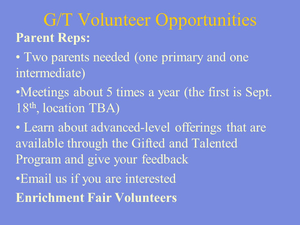 G/T Volunteer Opportunities Parent Reps: Two parents needed (one primary and one intermediate) Meetings about 5 times a year (the first is Sept. 18 th