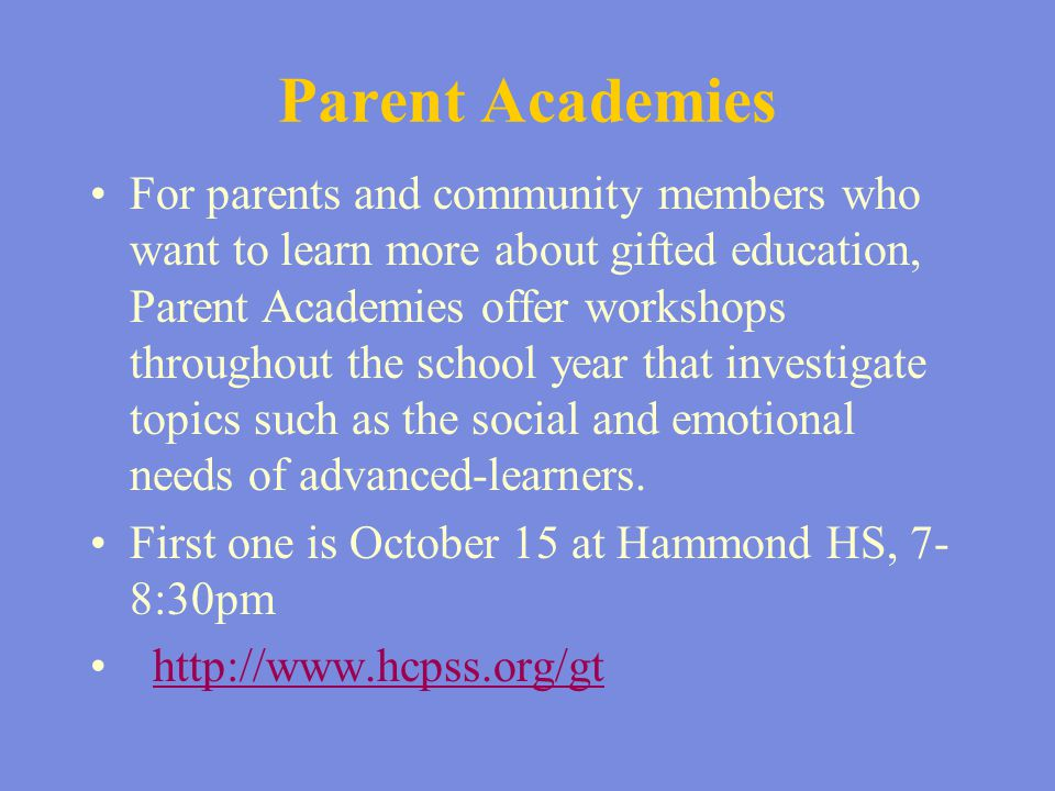 Parent Academies For parents and community members who want to learn more about gifted education, Parent Academies offer workshops throughout the scho