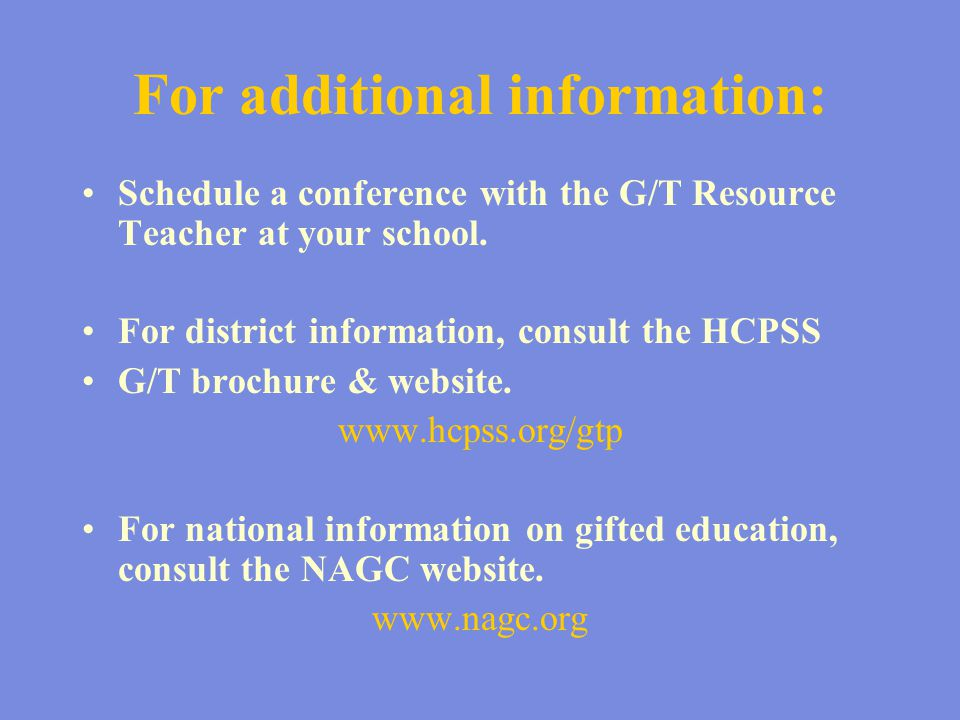 For additional information: Schedule a conference with the G/T Resource Teacher at your school. For district information, consult the HCPSS G/T brochu