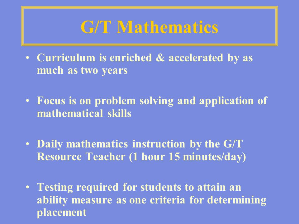 G/T Mathematics Curriculum is enriched & accelerated by as much as two years Focus is on problem solving and application of mathematical skills Daily