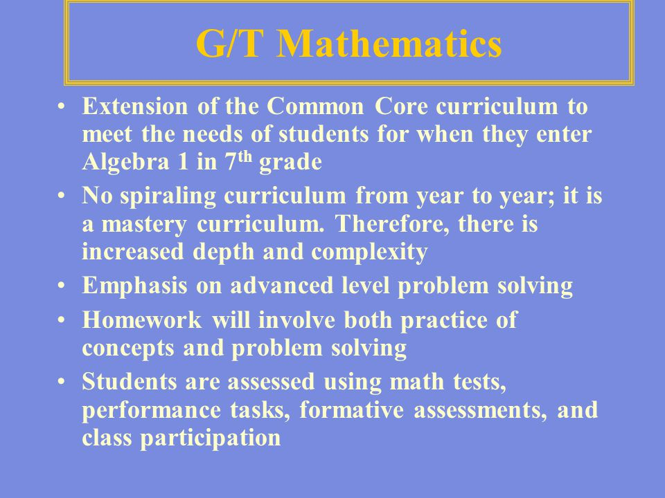 G/T Mathematics Extension of the Common Core curriculum to meet the needs of students for when they enter Algebra 1 in 7 th grade No spiraling curricu