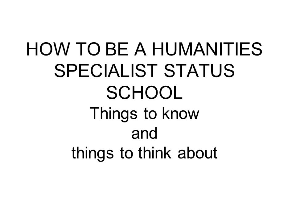 HOW TO BE A HUMANITIES SPECIALIST STATUS SCHOOL Things to know and things to think about