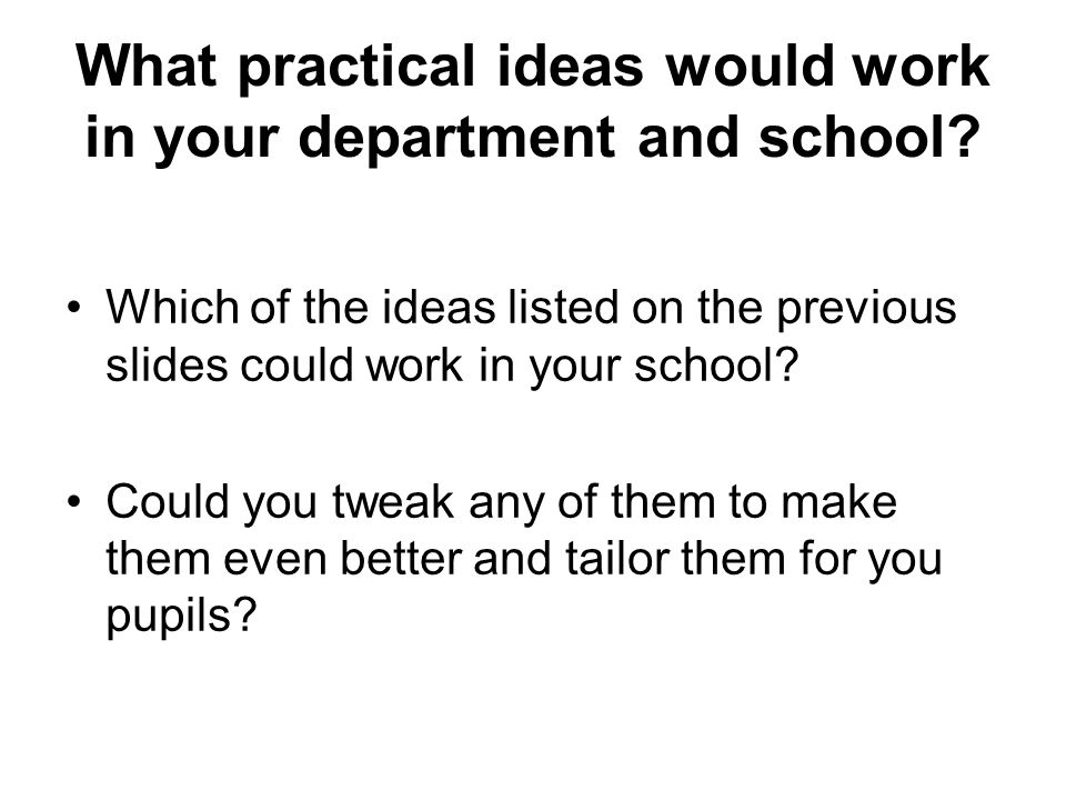 What practical ideas would work in your department and school.