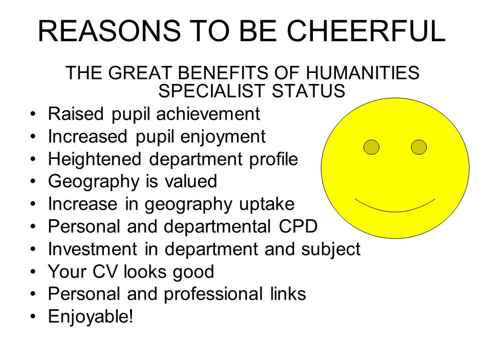 REASONS TO BE CHEERFUL THE GREAT BENEFITS OF HUMANITIES SPECIALIST STATUS Raised pupil achievement Increased pupil enjoyment Heightened department profile Geography is valued Increase in geography uptake Personal and departmental CPD Investment in department and subject Your CV looks good Personal and professional links Enjoyable!
