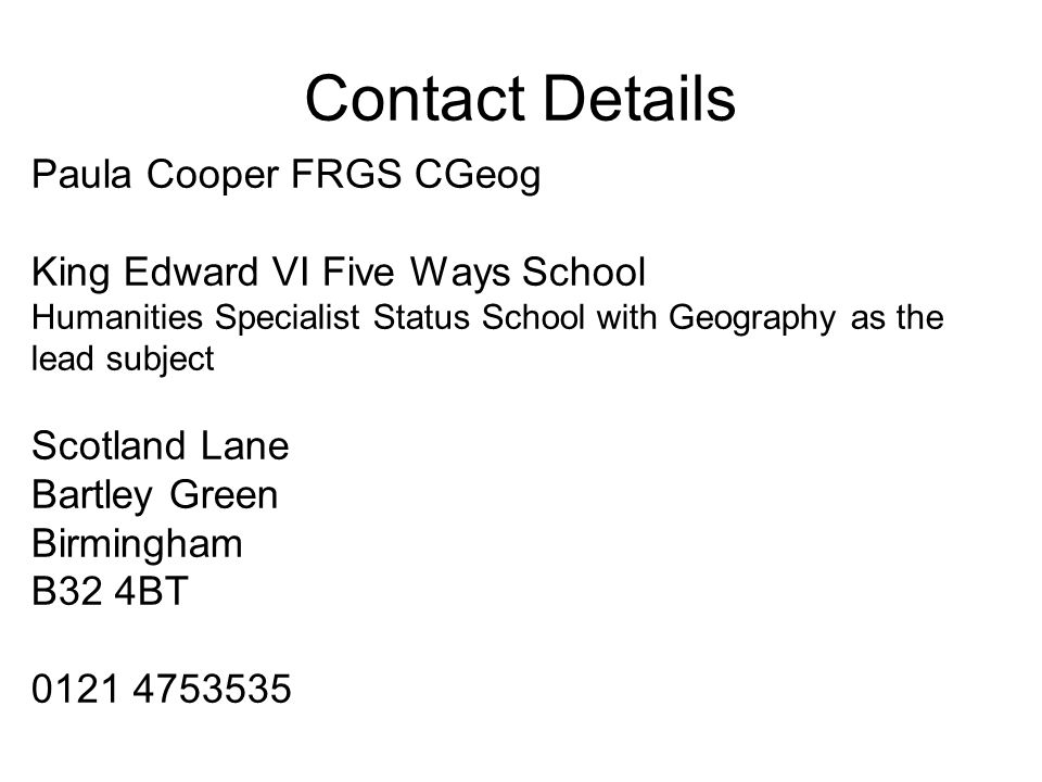Contact Details Paula Cooper FRGS CGeog King Edward VI Five Ways School Humanities Specialist Status School with Geography as the lead subject Scotland Lane Bartley Green Birmingham B32 4BT 0121 4753535