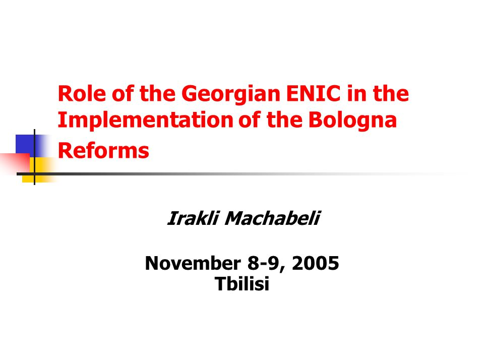 Role of the Georgian ENIC in the Implementation of the Bologna Reforms Irakli Machabeli November 8-9, 2005 Tbilisi