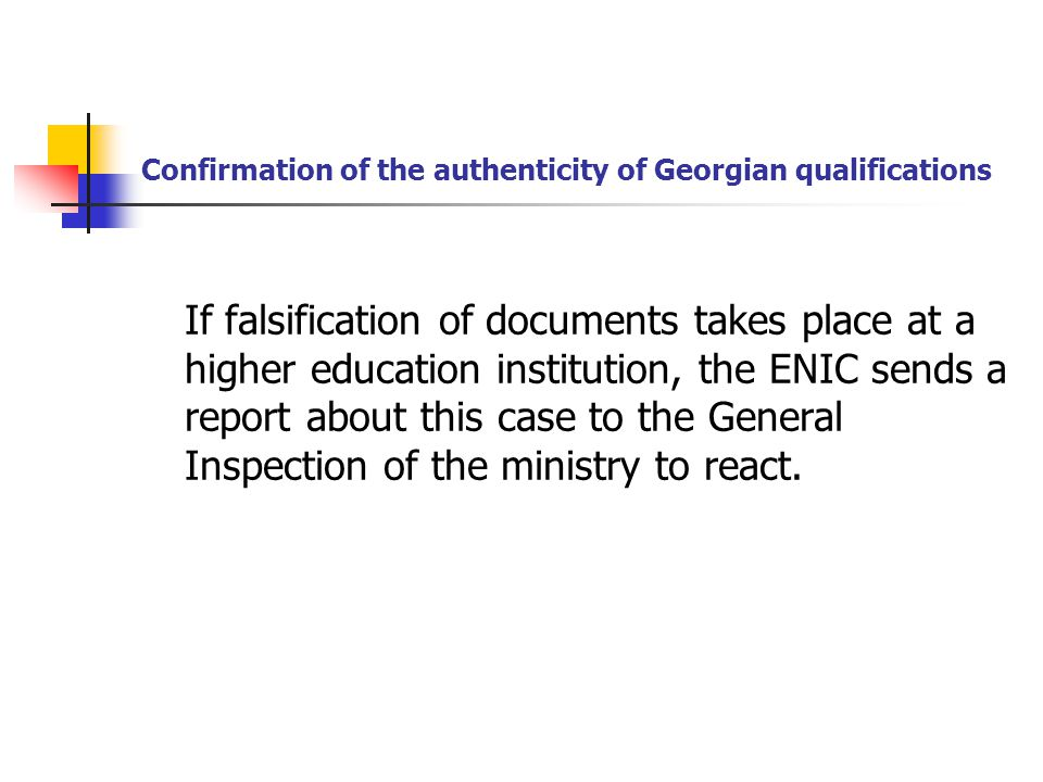 Confirmation of the authenticity of Georgian qualifications If falsification of documents takes place at a higher education institution, the ENIC sends a report about this case to the General Inspection of the ministry to react.