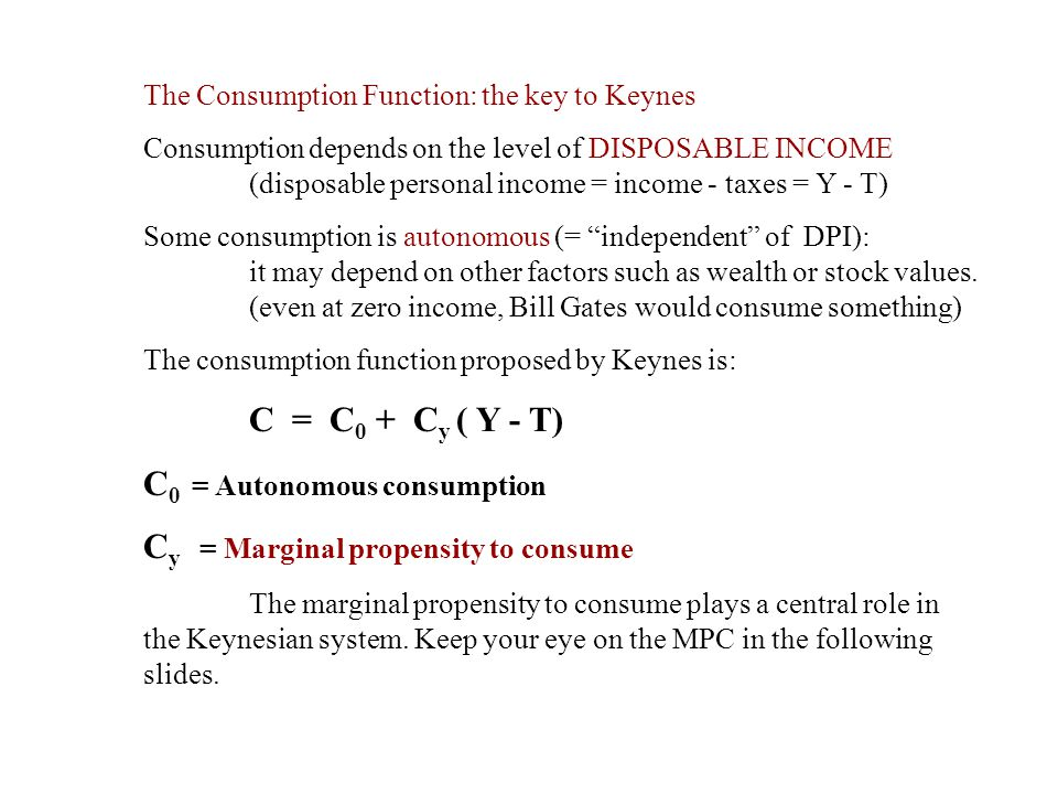 The Consumption Function: the key to Keynes Consumption depends on the level of DISPOSABLE INCOME (disposable personal income = income - taxes = Y - T
