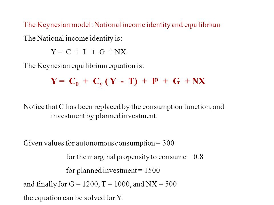 The Keynesian model: National income identity and equilibrium The National income identity is: Y = C + I + G + NX The Keynesian equilibrium equation i
