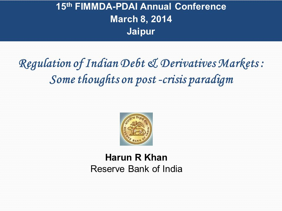 Regulation of Indian Debt & Derivatives Markets : Some thoughts on post -crisis paradigm 15 th FIMMDA-PDAI Annual Conference March 8, 2014 Jaipur Harun R Khan Reserve Bank of India
