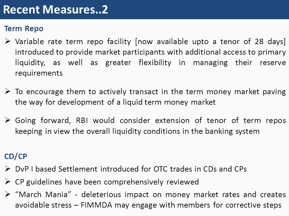 Recent Measures..2 Term Repo  Variable rate term repo facility [now available upto a tenor of 28 days] introduced to provide market participants with additional access to primary liquidity, as well as greater flexibility in managing their reserve requirements  To encourage them to actively transact in the term money market paving the way for development of a liquid term money market  Going forward, RBI would consider extension of tenor of term repos keeping in view the overall liquidity conditions in the banking system CD/CP  DvP I based Settlement introduced for OTC trades in CDs and CPs  CP guidelines have been comprehensively reviewed  March Mania - deleterious impact on money market rates and creates avoidable stress – FIMMDA may engage with members for corrective steps