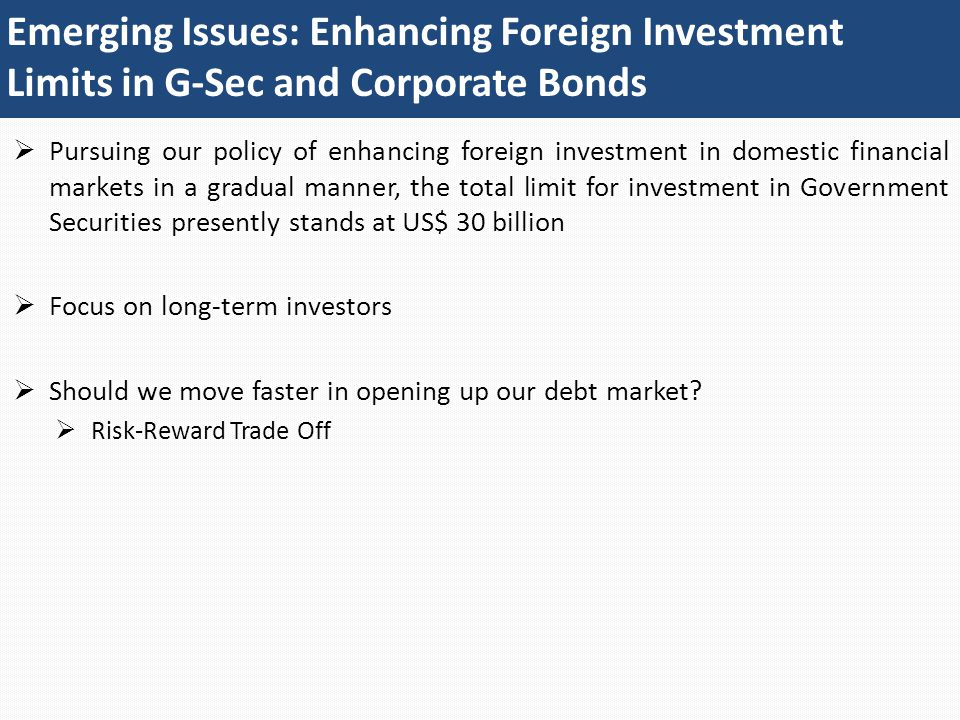 Emerging Issues: Enhancing Foreign Investment Limits in G-Sec and Corporate Bonds  Pursuing our policy of enhancing foreign investment in domestic financial markets in a gradual manner, the total limit for investment in Government Securities presently stands at US$ 30 billion  Focus on long-term investors  Should we move faster in opening up our debt market.