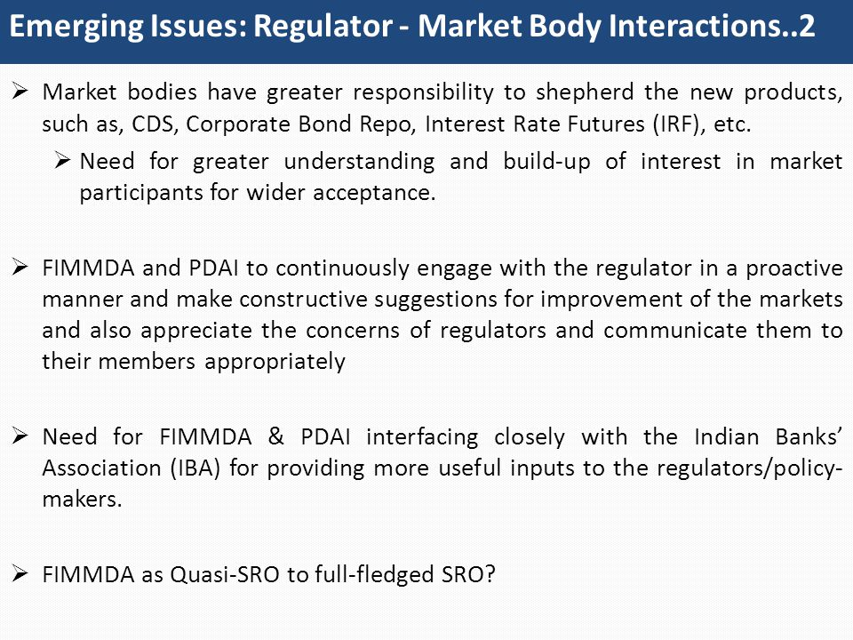 Emerging Issues: Regulator - Market Body Interactions..2  Market bodies have greater responsibility to shepherd the new products, such as, CDS, Corporate Bond Repo, Interest Rate Futures (IRF), etc.