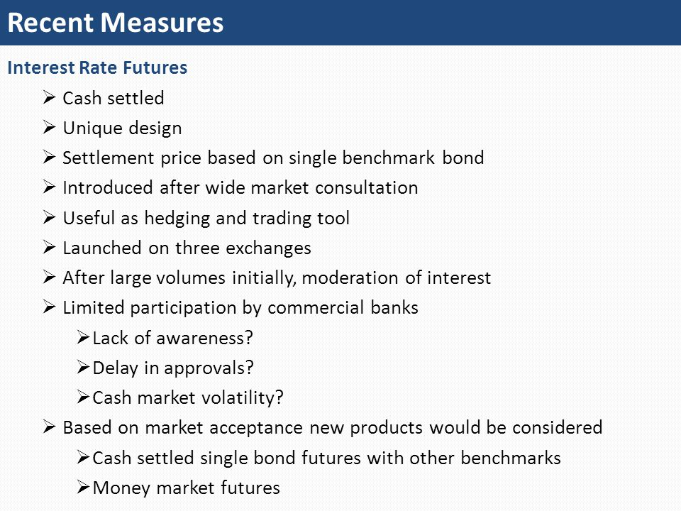 Recent Measures Interest Rate Futures  Cash settled  Unique design  Settlement price based on single benchmark bond  Introduced after wide market consultation  Useful as hedging and trading tool  Launched on three exchanges  After large volumes initially, moderation of interest  Limited participation by commercial banks  Lack of awareness.