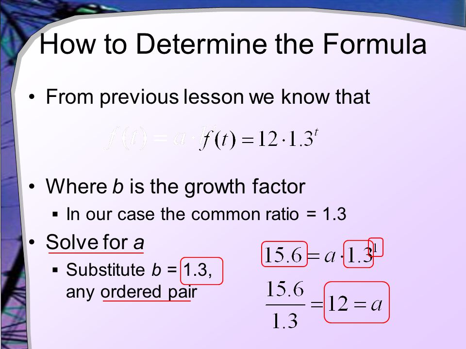 How to Determine the Formula From previous lesson we know that Where b is the growth factor  In our case the common ratio = 1.3 Solve for a  Substitute b = 1.3, any ordered pair