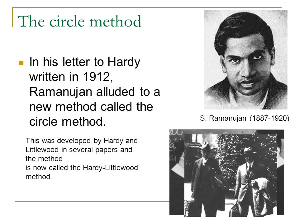 The circle method In his letter to Hardy written in 1912, Ramanujan alluded to a new method called the circle method.