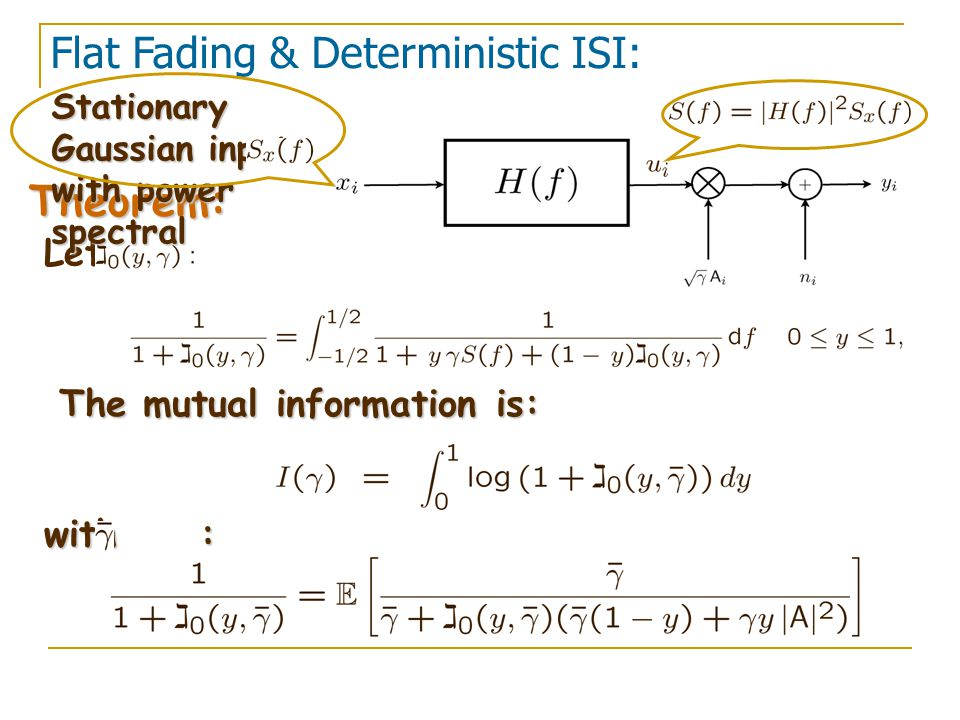 Let Flat Fading & Deterministic ISI: Theorem: The mutual information is: with : Stationary Gaussian inputs with power spectral