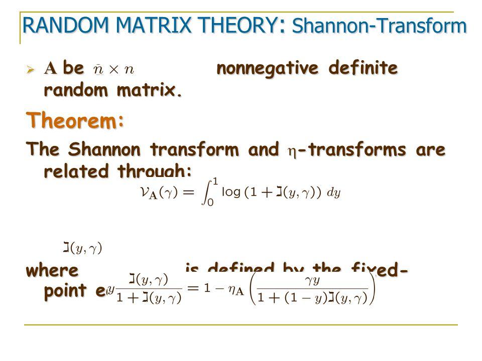 RANDOM MATRIX THEORY : Shannon-Transform  A be a nonnegative definite random matrix. Theorem: The Shannon transform and  -transforms are related thr