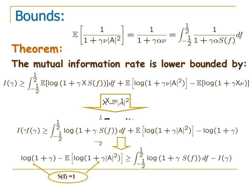 Theorem: The mutual information rate is lower bounded by: Bounds: Equality S(f) =1