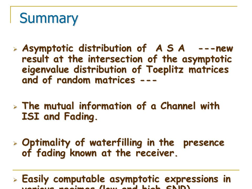 Summary Summary  Asymptotic distribution of A S A ---new result at the intersection of the asymptotic eigenvalue distribution of Toeplitz matrices and of random matrices ---  The mutual information of a Channel with ISI and Fading.