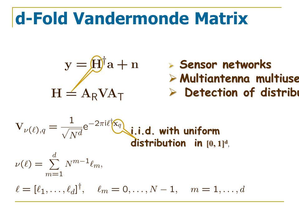 d-Fold Vandermonde Matrix i.i.d. with uniform distribution in [0, 1] d distribution in [0, 1] d,  Sensor networks  Multiantenna multiuser communicat