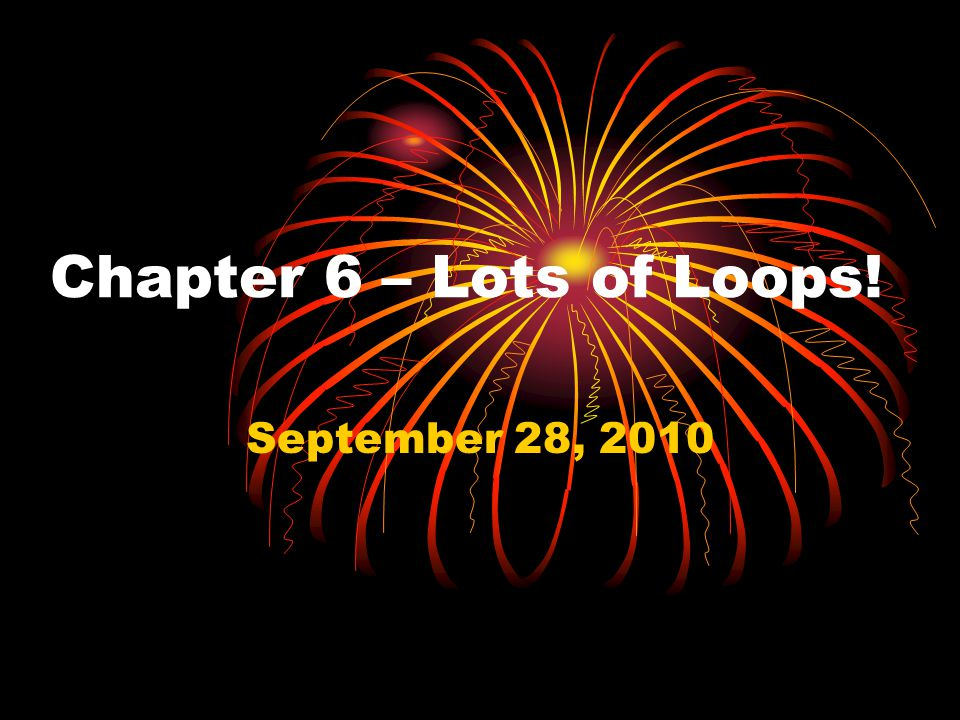 Chapter 6 – Lots of Loops! September 28, 2010