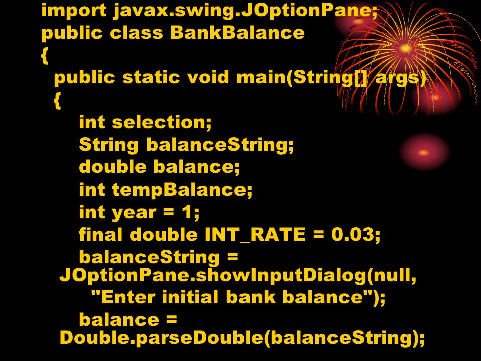 import javax.swing.JOptionPane; public class BankBalance { public static void main(String[] args) { int selection; String balanceString; double balance; int tempBalance; int year = 1; final double INT_RATE = 0.03; balanceString = JOptionPane.showInputDialog(null, Enter initial bank balance ); balance = Double.parseDouble(balanceString);