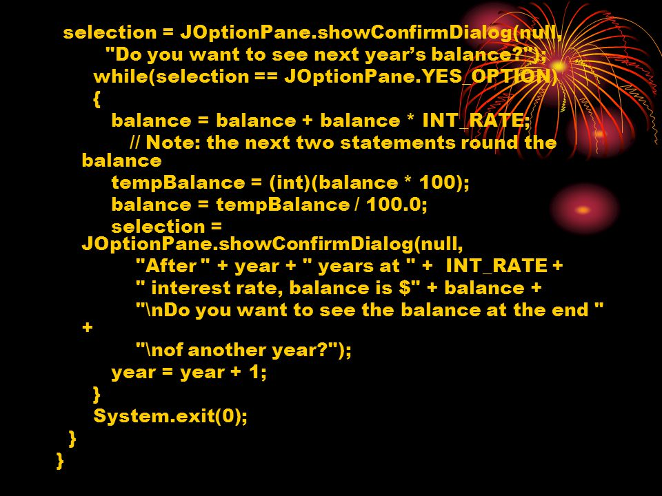 selection = JOptionPane.showConfirmDialog(null, Do you want to see next year's balance ); while(selection == JOptionPane.YES_OPTION) { balance = balance + balance * INT_RATE; // Note: the next two statements round the balance tempBalance = (int)(balance * 100); balance = tempBalance / 100.0; selection = JOptionPane.showConfirmDialog(null, After + year + years at + INT_RATE + interest rate, balance is $ + balance + \nDo you want to see the balance at the end + \nof another year ); year = year + 1; } System.exit(0); }