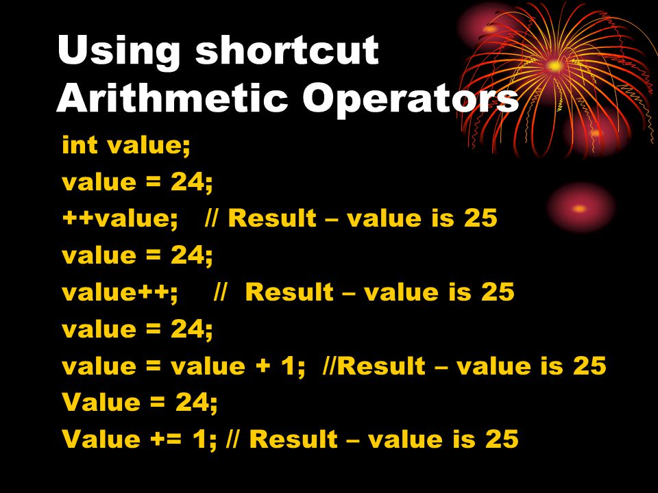 Using shortcut Arithmetic Operators int value; value = 24; ++value; // Result – value is 25 value = 24; value++; // Result – value is 25 value = 24; v