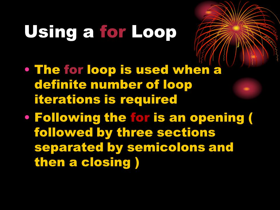 Using a for Loop The for loop is used when a definite number of loop iterations is required Following the for is an opening ( followed by three sections separated by semicolons and then a closing )