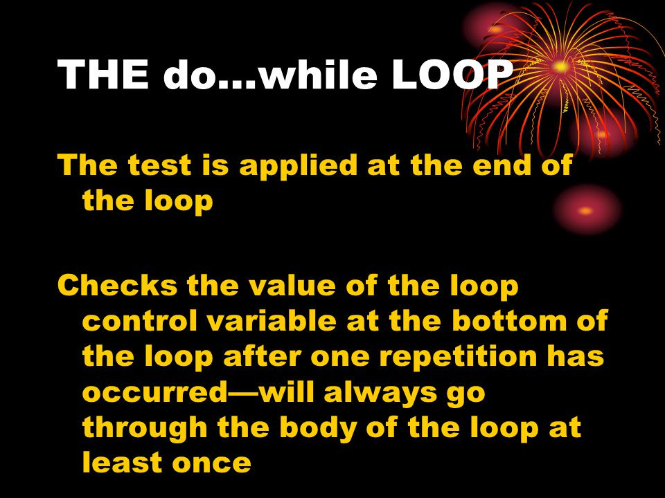 THE do…while LOOP The test is applied at the end of the loop Checks the value of the loop control variable at the bottom of the loop after one repetition has occurred—will always go through the body of the loop at least once