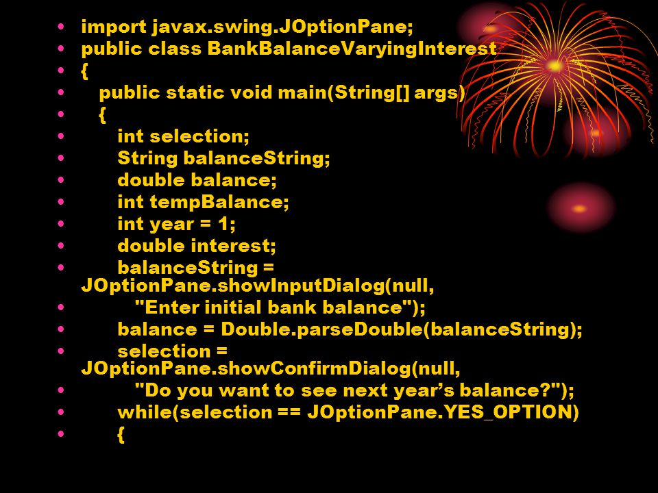 import javax.swing.JOptionPane; public class BankBalanceVaryingInterest { public static void main(String[] args) { int selection; String balanceString; double balance; int tempBalance; int year = 1; double interest; balanceString = JOptionPane.showInputDialog(null, Enter initial bank balance ); balance = Double.parseDouble(balanceString); selection = JOptionPane.showConfirmDialog(null, Do you want to see next year's balance? ); while(selection == JOptionPane.YES_OPTION) {