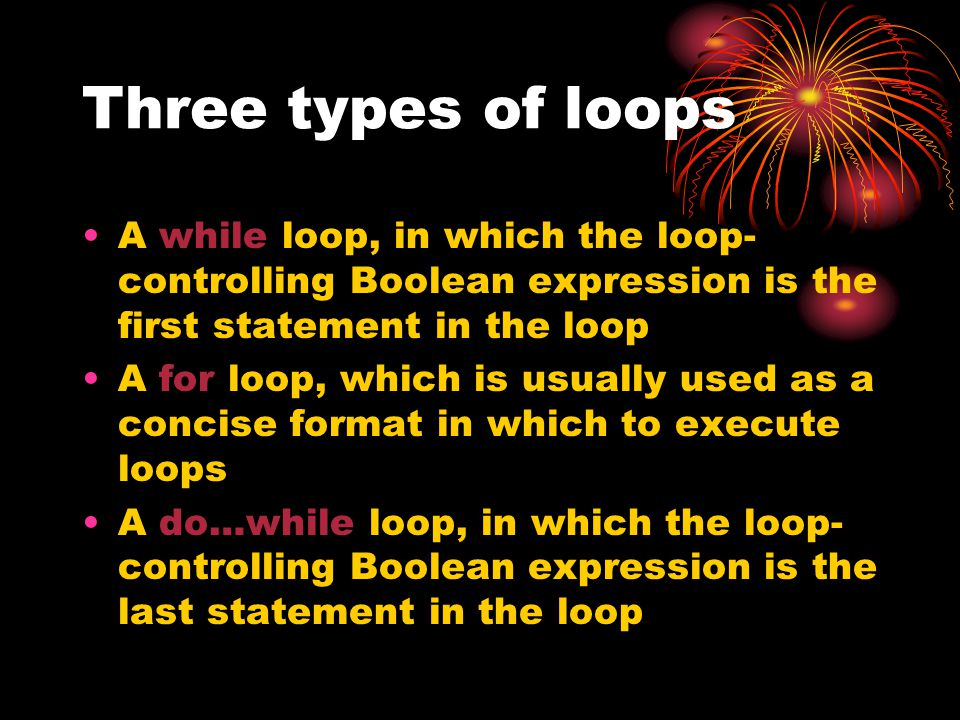 Three types of loops A while loop, in which the loop- controlling Boolean expression is the first statement in the loop A for loop, which is usually u