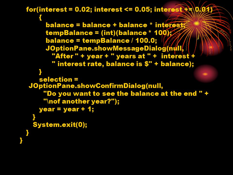 for(interest = 0.02; interest <= 0.05; interest += 0.01) { balance = balance + balance * interest; tempBalance = (int)(balance * 100); balance = tempBalance / 100.0; JOptionPane.showMessageDialog(null, After + year + years at + interest + interest rate, balance is $ + balance); } selection = JOptionPane.showConfirmDialog(null, Do you want to see the balance at the end + \nof another year ); year = year + 1; } System.exit(0); }