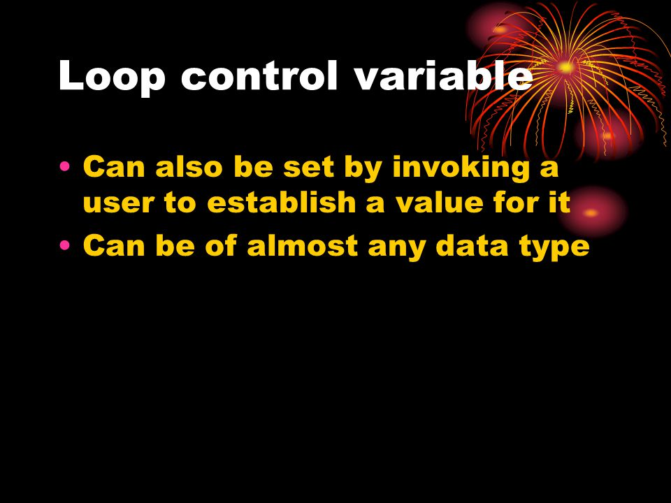 Loop control variable Can also be set by invoking a user to establish a value for it Can be of almost any data type