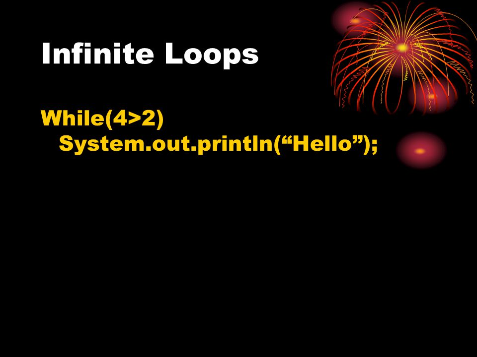 "Infinite Loops While(4>2) System.out.println(""Hello"");"