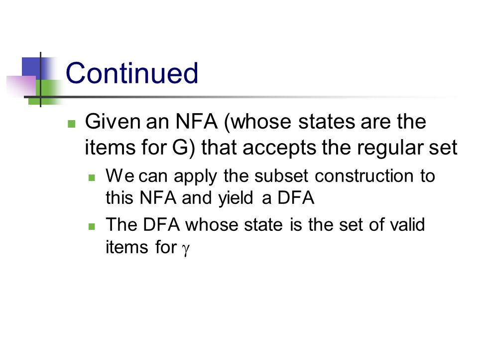 Continued Given an NFA (whose states are the items for G) that accepts the regular set We can apply the subset construction to this NFA and yield a DF