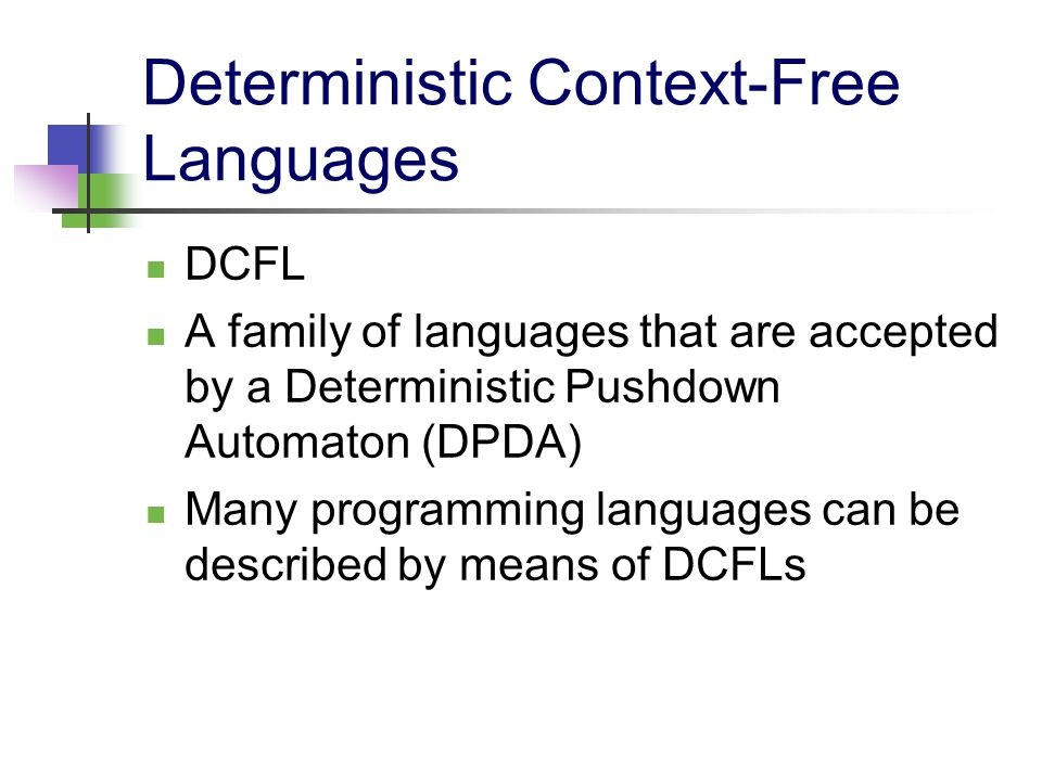 Deterministic Context-Free Languages DCFL A family of languages that are accepted by a Deterministic Pushdown Automaton (DPDA) Many programming langua