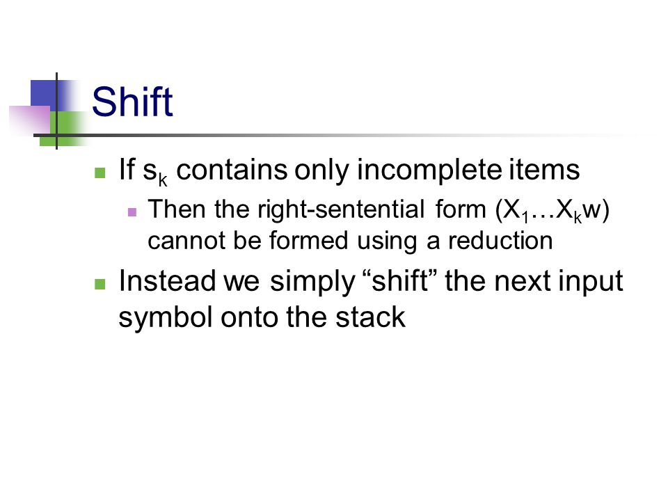 """Shift If s k contains only incomplete items Then the right-sentential form (X 1 …X k w) cannot be formed using a reduction Instead we simply """"shift"""" t"""