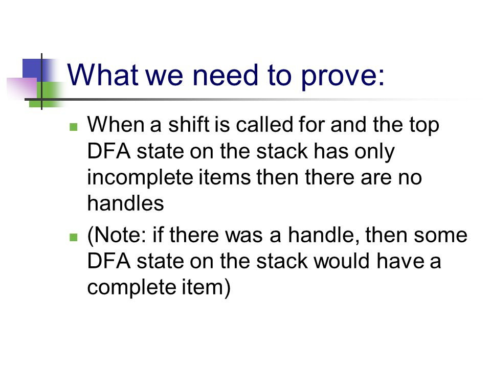 What we need to prove: When a shift is called for and the top DFA state on the stack has only incomplete items then there are no handles (Note: if the