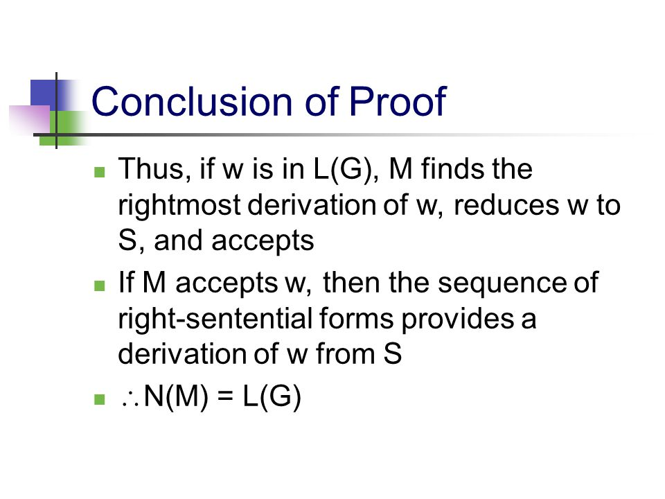Conclusion of Proof Thus, if w is in L(G), M finds the rightmost derivation of w, reduces w to S, and accepts If M accepts w, then the sequence of rig