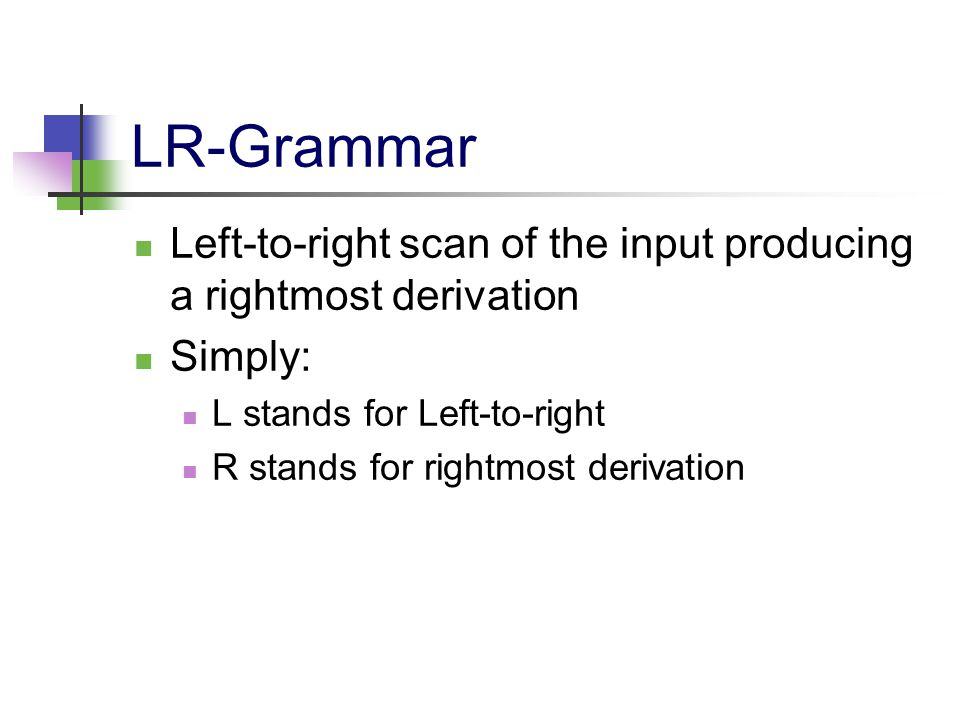 LR-Grammar Left-to-right scan of the input producing a rightmost derivation Simply: L stands for Left-to-right R stands for rightmost derivation