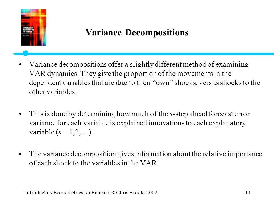 'Introductory Econometrics for Finance' © Chris Brooks 200214 Variance Decompositions Variance decompositions offer a slightly different method of exa
