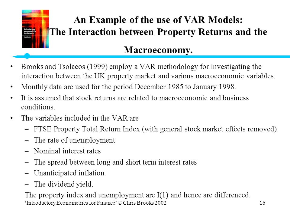 'Introductory Econometrics for Finance' © Chris Brooks 200216 An Example of the use of VAR Models: The Interaction between Property Returns and the Ma
