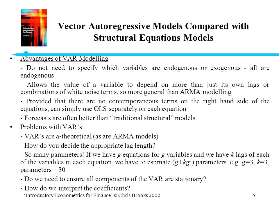 'Introductory Econometrics for Finance' © Chris Brooks 20025 Advantages of VAR Modelling - Do not need to specify which variables are endogenous or ex