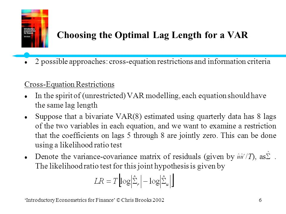 'Introductory Econometrics for Finance' © Chris Brooks 20026 Choosing the Optimal Lag Length for a VAR l 2 possible approaches: cross-equation restric