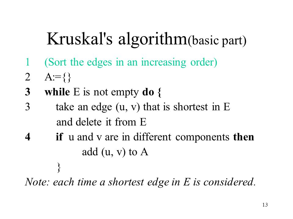 13 Kruskal s algorithm (basic part) 1(Sort the edges in an increasing order) 2A:={} 3while E is not empty do { 3 take an edge (u, v) that is shortest in E and delete it from E 4 if u and v are in different components then add (u, v) to A } Note: each time a shortest edge in E is considered.