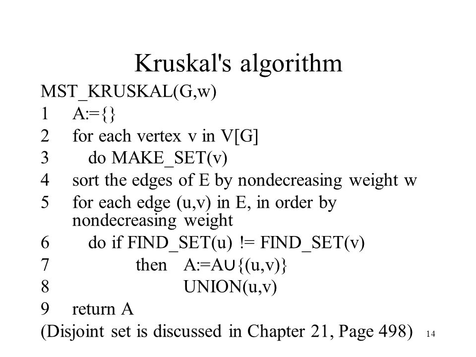 14 Kruskal s algorithm MST_KRUSKAL(G,w) 1A:={} 2for each vertex v in V[G] 3do MAKE_SET(v) 4sort the edges of E by nondecreasing weight w 5for each edge (u,v) in E, in order by nondecreasing weight 6do if FIND_SET(u) != FIND_SET(v) 7thenA:=A ∪ {(u,v)} 8UNION(u,v) 9return A (Disjoint set is discussed in Chapter 21, Page 498)